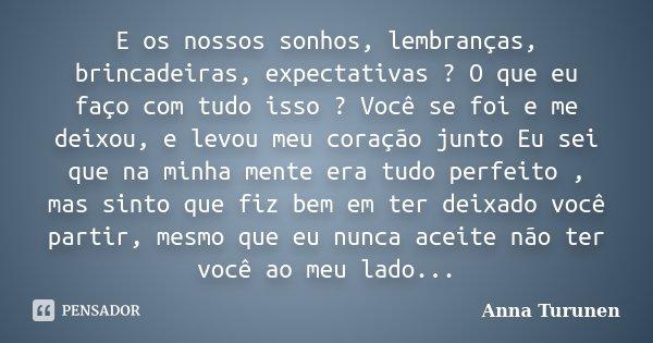 E os nossos sonhos, lembranças, brincadeiras, expectativas ? O que eu faço com tudo isso ? Você se foi e me deixou, e levou meu coração junto Eu sei que na minh... Frase de Anna Turunen.