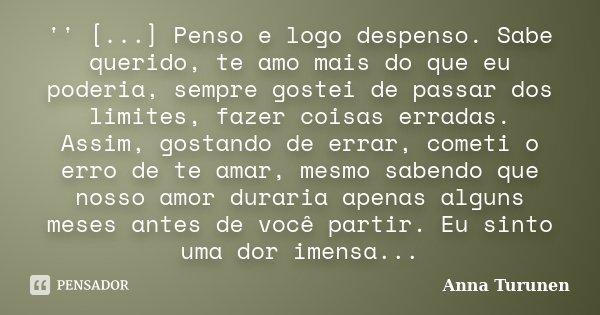 '' [...] Penso e logo despenso. Sabe querido, te amo mais do que eu poderia, sempre gostei de passar dos limites, fazer coisas erradas. Assim, gostando de errar... Frase de Anna Turunen.