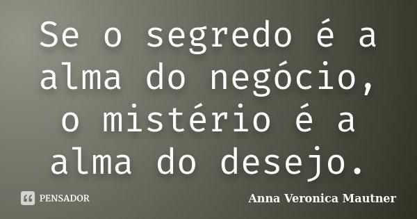 Se o segredo é a alma do negócio, o mistério é a alma do desejo.... Frase de Anna Veronica Mautner.