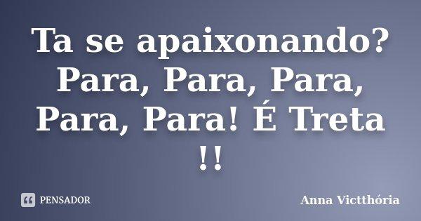 Ta se apaixonando? Para, Para, Para, Para, Para! É Treta !!... Frase de Anna Victthória.