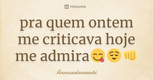 pra quem ontem me criticava hoje me admira😋😌👊... Frase de Annacarlamarchi.