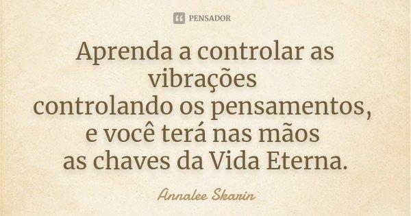 Aprenda a controlar as vibrações controlando os pensamentos, e você terá nas mãos as chaves da Vida Eterna.... Frase de Annalee Skarin.
