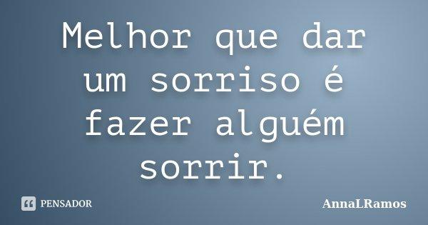 Melhor que dar um sorriso é fazer alguém sorrir.... Frase de AnnaLRamos.