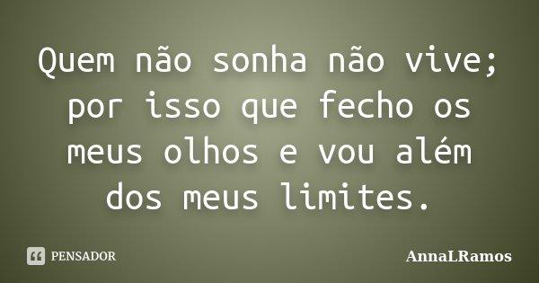 Quem não sonha não vive; por isso que fecho os meus olhos e vou além dos meus limites.... Frase de AnnaLRamos.