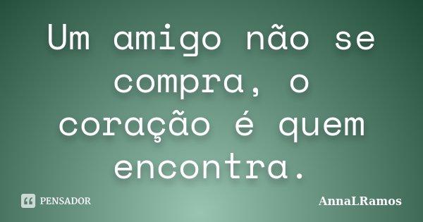 Um amigo não se compra, o coração é quem encontra.... Frase de AnnaLRamos.