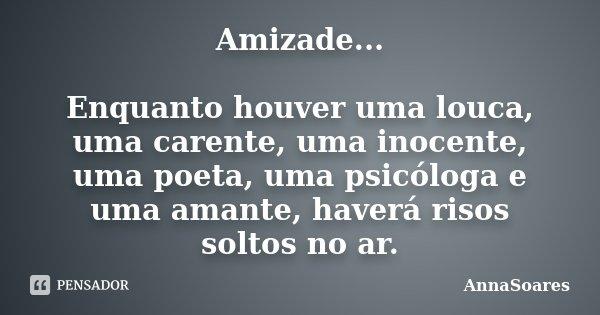 Amizade... Enquanto houver uma louca, uma carente, uma inocente, uma poeta, uma psicóloga e uma amante, haverá risos soltos no ar.... Frase de AnnaSoares.