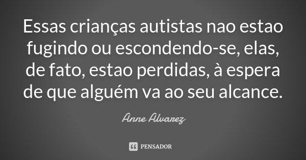 Essas crianças autistas nao estao fugindo ou escondendo-se, elas, de fato, estao perdidas, à espera de que alguém va ao seu alcance.... Frase de Anne Alvarez.