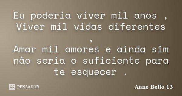 Eu poderia viver mil anos , Viver mil vidas diferentes , Amar mil amores e ainda sim não seria o suficiente para te esquecer .... Frase de Anne Bello 13.