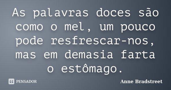 As palavras doces são como o mel, um pouco pode resfrescar-nos, mas em demasia farta o estômago.... Frase de Anne Bradstreet.