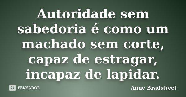 Autoridade sem sabedoria é como um machado sem corte, capaz de estragar, incapaz de lapidar.... Frase de Anne Bradstreet.