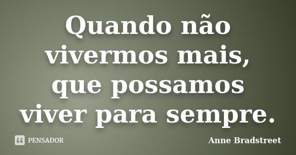 Quando não vivermos mais, que possamos viver para sempre.... Frase de Anne Bradstreet.