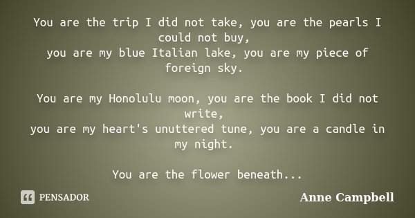 You are the trip I did not take, you are the pearls I could not buy, you are my blue Italian lake, you are my piece of foreign sky. You are my Honolulu moon, yo... Frase de Anne Campbell.