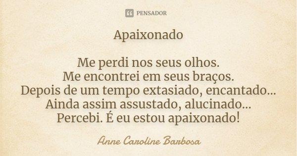 Apaixonado Me perdi nos seus olhos. Me encontrei em seus braços. Depois de um tempo extasiado, encantado... Ainda assim assustado, alucinado... Percebi. É eu es... Frase de Anne Caroline Barbosa.