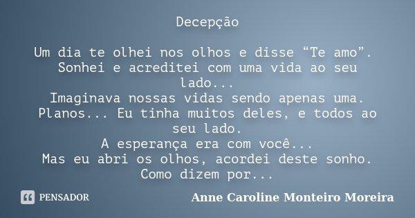 """Decepção Um dia te olhei nos olhos e disse """"Te amo"""". Sonhei e acreditei com uma vida ao seu lado... Imaginava nossas vidas sendo apenas uma. Planos... Eu tinha ... Frase de Anne Caroline Monteiro Moreira."""