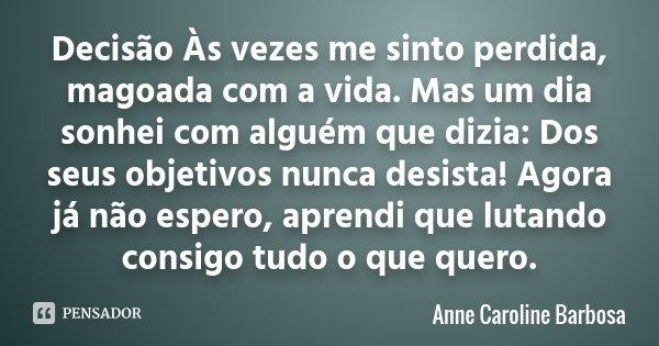 Decisão Às vezes me sinto perdida, magoada com a vida. Mas um dia sonhei com alguém que dizia: Dos seus objetivos nunca desista! Agora já não espero, aprendi qu... Frase de Anne Caroline Barbosa.