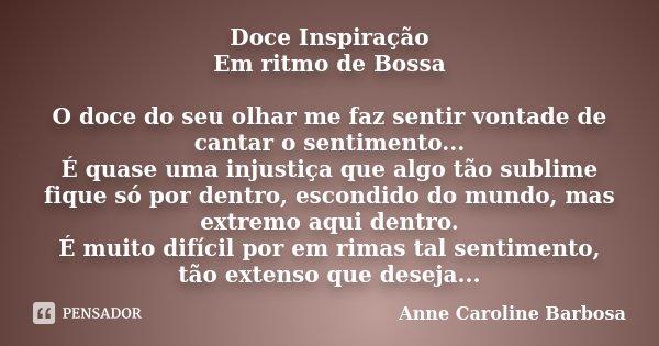 Doce Inspiração / Em ritmo de Bossa O doce do seu olhar me faz sentir vontade de cantar o sentimento... É quase uma injustiça que algo tão sublime fique só por ... Frase de Anne Caroline Barbosa.
