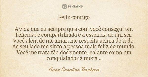 Feliz contigo A vida que eu sempre quis com você consegui ter. Felicidade compartilhada é a essência de um ser. Você além de me amar, me respeita acima de tudo.... Frase de Anne Caroline Barbosa.