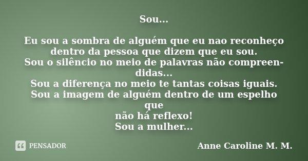 Sou... Eu sou a sombra de alguém que eu nao reconheço dentro da pessoa que dizem que eu sou. Sou o silêncio no meio de palavras não compreen- didas... Sou a dif... Frase de Anne Caroline M. M..