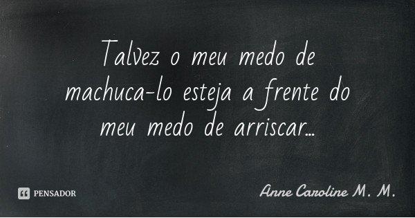 Talvez o meu medo de machuca-lo esteja a frente do meu medo de arriscar...... Frase de Anne Caroline M. M..