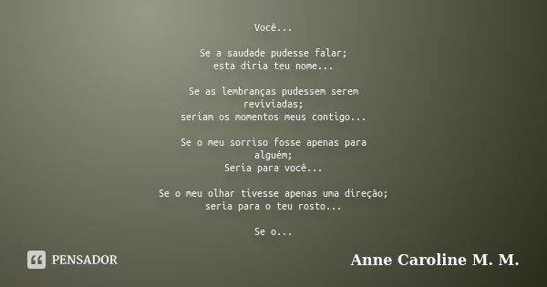 Você... Se a saudade pudesse falar; esta diria teu nome... Se as lembranças pudessem serem reviviadas; seriam os momentos meus contigo... Se o meu sorriso fosse... Frase de Anne Caroline M. M..