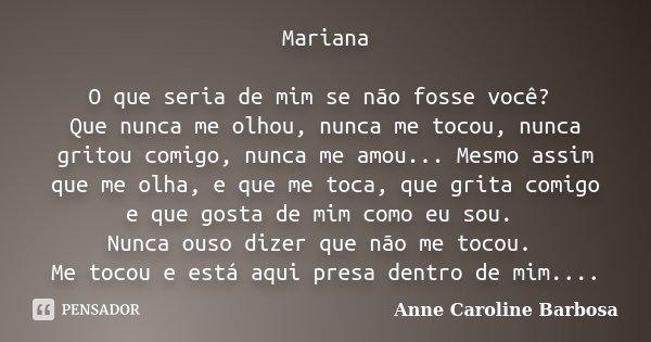 Mariana O que seria de mim se não fosse você? Que nunca me olhou, nunca me tocou, nunca gritou comigo, nunca me amou... Mesmo assim que me olha, e que me toca, ... Frase de Anne Caroline Barbosa.