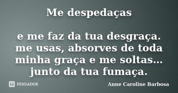 Me despedaças e me faz da tua desgraça. me usas, absorves de toda minha graça e me soltas… junto da tua fumaça.... Frase de Anne Caroline Barbosa.