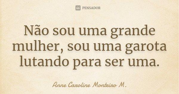 Não sou uma grande mulher, sou uma garota lutando para ser uma.... Frase de Anne Caroline Monteiro M..