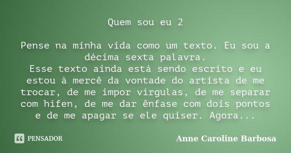 Quem sou eu 2 Pense na minha vida como um texto. Eu sou a décima sexta palavra. Esse texto ainda está sendo escrito e eu estou à mercê da vontade do artista de ... Frase de Anne Caroline Barbosa.
