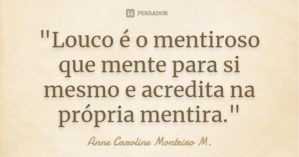 """""""Louco é o mentiroso que mente para si mesmo e acredita na própria mentira.""""... Frase de Anne Caroline Monteiro M.."""