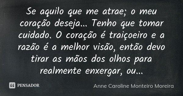 Se aquilo que me atrae; o meu coração deseja... Tenho que tomar cuidado. O coração é traiçoeiro e a razão é a melhor visão, então devo tirar as mãos dos olhos p... Frase de Anne Caroline Monteiro Moreira.