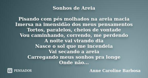 Sonhos de Areia Pisando com pés molhados na areia macia Imersa na imensidão dos meus pensamentos Tortos, paralelos, cheios de vontade Vou caminhando, correndo, ... Frase de Anne Caroline Barbosa.
