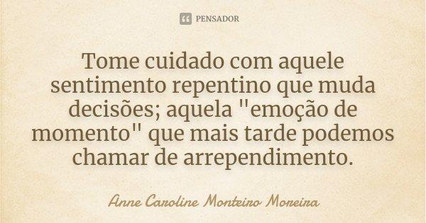 """Tome cuidado com aquele sentimento repentino que muda decisões; aquela """"emoção de momento"""" que mais tarde podemos chamar de arrependimento.... Frase de Anne Caroline Monteiro Moreira."""
