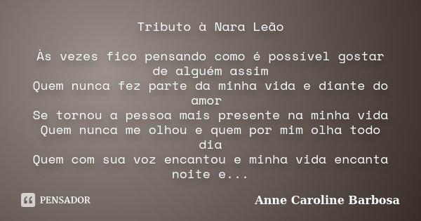 Tributo à Nara Leão Às vezes fico pensando como é possível gostar de alguém assim Quem nunca fez parte da minha vida e diante do amor Se tornou a pessoa mais pr... Frase de Anne Caroline Barbosa.