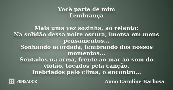 Você parte de mim / Lembrança Mais uma vez sozinha, ao relento; Na solidão dessa noite escura, imersa em meus pensamentos... Sonhando acordada, lembrando dos no... Frase de Anne Caroline Barbosa.
