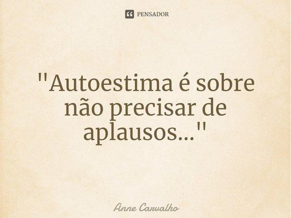 """""""Autoestima é sobre não precisar de aplausos...""""... Frase de Anne Carvalho."""
