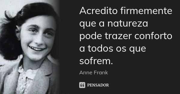 Acredito firmemente que a natureza pode trazer conforto a todos os que sofrem.... Frase de Anne Frank.