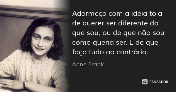 Adormeço com a idéia tola de querer ser diferente do que sou, ou de que não sou como queria ser. E de que faço tudo ao contrário.... Frase de Anne Frank.