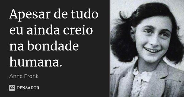 Apesar de tudo eu ainda creio na bondade humana.... Frase de Anne Frank.