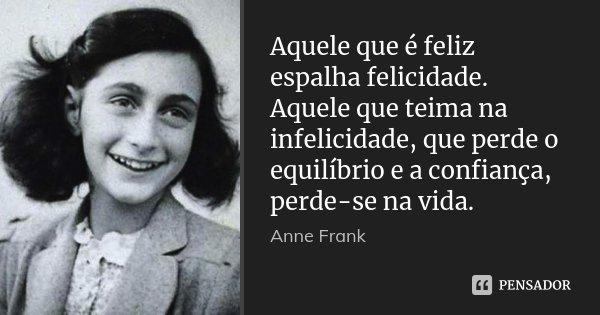 Aquele que é feliz espalha felicidade. Aquele que teima na infelicidade, que perde o equilíbrio e a confiança, perde-se na vida.... Frase de Anne Frank.