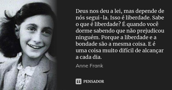 Deus nos deu a lei, mas depende de nós segui-la. Isso é liberdade. Sabe o que é liberdade? É quando você dorme sabendo que não prejudicou ninguém. Porque a libe... Frase de Anne Frank.
