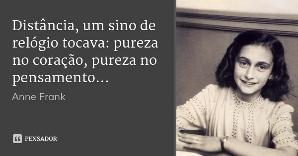 Distância, um sino de relógio tocava: pureza no coração, pureza no pensamento...... Frase de Anne Frank.