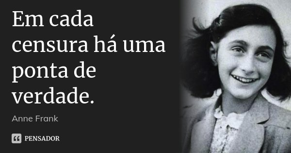 Em cada censura há uma ponta de verdade.... Frase de Anne Frank.