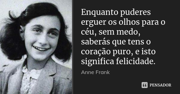 Enquanto puderes erguer os olhos para o céu, sem medo, saberás que tens o coração puro, e isto significa felicidade.... Frase de Anne Frank.