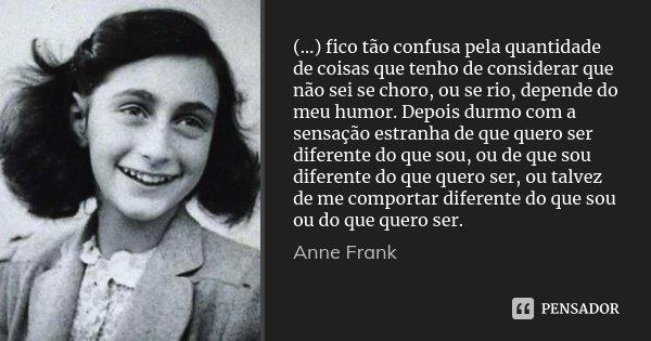(…) fico tão confusa pela quantidade de coisas que tenho de considerar que não sei se choro, ou se rio, depende do meu humor. Depois durmo com a sensação estran... Frase de Anne Frank.