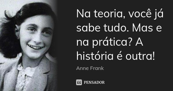 Na teoria, você já sabe tudo. Mas e na prática? A história é outra!... Frase de Anne Frank.