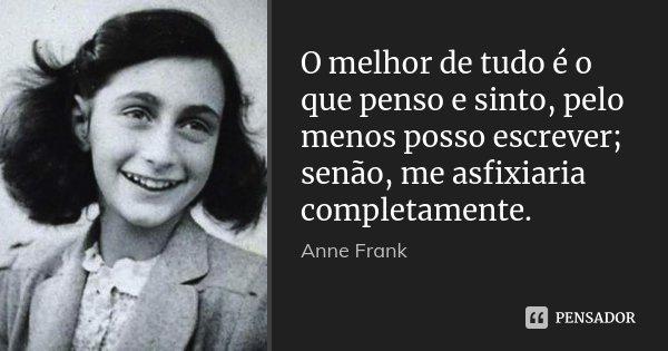 O melhor de tudo é o que penso e sinto, pelo menos posso escrever; senão, me asfixiaria completamente.... Frase de Anne Frank.