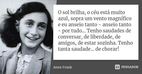 O sol brilha, o céu está muito azul, sopra um vento magnífico e eu anseio tanto - anseio tanto - por tudo... Tenho saudades de conversar, de liberdade, de amigo... Frase de Anne Frank.