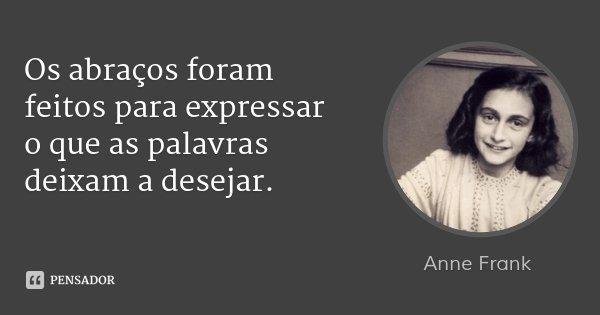Os abraços foram feitos para expressar o que as palavras deixam a desejar.... Frase de Anne Frank.
