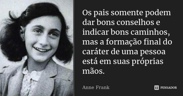 Os pais somente podem dar bons conselhos e indicar bons caminhos, mas a formação final do caráter de uma pessoa está em suas próprias mãos.... Frase de Anne Frank.