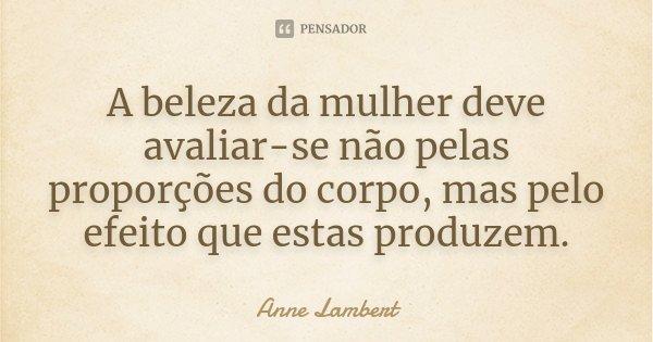 A beleza da mulher deve avaliar-se não pelas proporções do corpo, mas pelo efeito que estas produzem.... Frase de Anne Lambert.